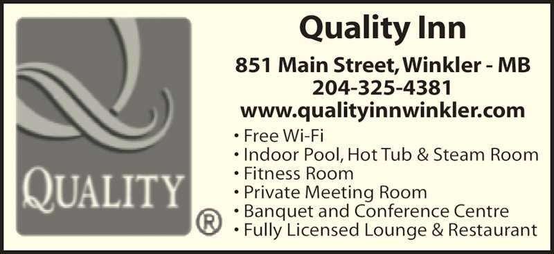 Quality Inn (204-325-4381) - Display Ad - Quality Inn 851 Main Street, Winkler - MB 204-325-4381 www.qualityinnwinkler.com • Free Wi-Fi • Indoor Pool, Hot Tub & Steam Room • Fitness Room • Private Meeting Room • Banquet and Conference Centre • Fully Licensed Lounge & Restaurant