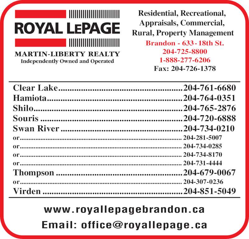 Royal LePage (204-725-8800) - Display Ad - Residential, Recreational,  Appraisals, Commercial,  Rural, Property Management www.royallepagebrandon.ca Brandon - 633-18th St. 204-725-8800 1-888-277-6206 Fax: 204-726-1378 Clear Lake.......................................................204-761-6680 Hamiota............................................................204-764-0351 Shilo..................................................................204-765-2876 Souris ...............................................................204-720-6888 Swan River ......................................................204-734-0210 or.............................................................................................. 204-281-5007 or.............................................................................................. 204-734-0285 or.............................................................................................. 204-734-8170 or.............................................................................................. 204-731-4444 Thompson ........................................................204-679-0067 or.............................................................................................. 204-307-0236 Virden ..............................................................204-851-5049