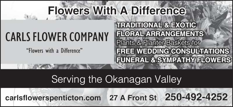 Carl's Flowers With A Difference (250-492-4252) - Display Ad - Flowers With A Difference Serving the Okanagan Valley TRADITIONAL & EXOTIC FLORAL ARRANGEMENTS Plants & Planter Baskets for FREE WEDDING CONSULTATIONS FUNERAL & SYMPATHY FLOWERS carlsflowerspenticton.com    27 A Front St    250-492-4252