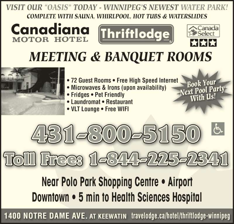 "Canadiana Thriftlodge Motor Inn (204-786-3471) - Display Ad - Near Polo Park Shopping Centre • Airport Downtown • 5 min to Health Sciences Hospital Canadiana 431-800-5150 Toll Free: 1-844-225-2341 • 72 Guest Rooms • Free High Speed Internet • Microwaves & Irons (upon availability) • Fridges • Pet Friendly • Laundromat • Restaurant • VLT Lounge • Free WIFI travelodge.ca/hotel/thriftlodge-winnipeg1400 NOTRE DAME AVE. AT KEEWATIN MEETING & BANQUET ROOMS VISIT OUR ""OASIS"" TODAY - WINNIPEG'S NEWEST WATER PARK! Book Your Next Pool Party With Us! COMPLETE WITH SAUNA, WHIRLPOOL, HOT TUBS & WATERSLIDES"