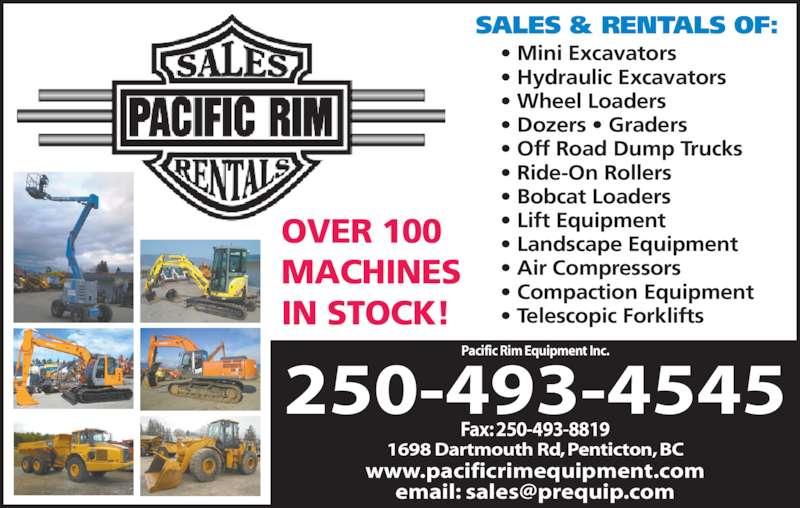 Pacific Rim Equipment Inc (250-493-4545) - Display Ad - • Mini Excavators • Hydraulic Excavators • Wheel Loaders • Dozers • Graders • Off Road Dump Trucks • Ride-On Rollers • Bobcat Loaders  • Lift Equipment • Landscape Equipment • Air Compressors • Compaction Equipment • Telescopic Forklifts OVER 100 MACHINES IN STOCK! SALES & RENTALS OF: 1698 Dartmouth Rd, Penticton, BC Fax: 250-493-8819 250-493-4545 www.pacificrimequipment.com Pacific Rim Equipment Inc.