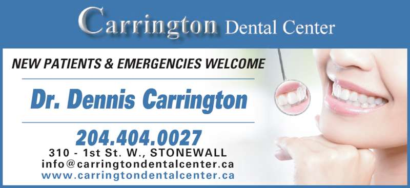 Carrington Dental Center (204-467-2746) - Display Ad - Dr. Dennis Carrington 204.404.0027 310 - 1st St. W., STONEWALL www.carringtondentalcenter.ca NEW PATIENTS & EMERGENCIES WELCOME