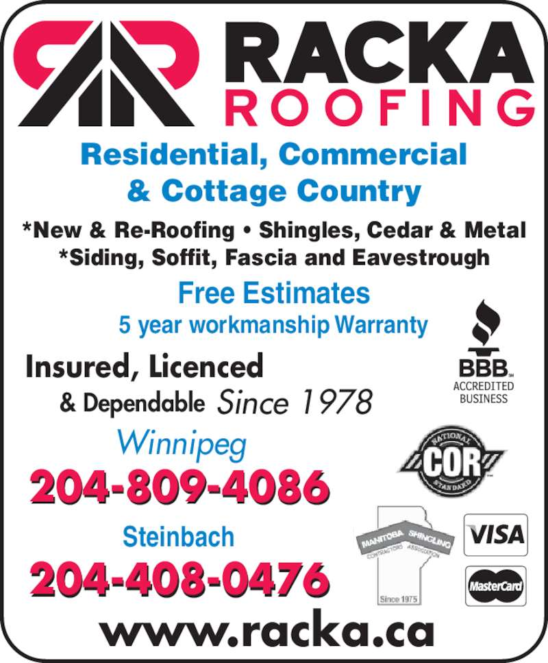 Racka Roofing Inc (204-956-0336) - Display Ad - *New & Re-Roofing • Shingles, Cedar & Metal *Siding, Soffit, Fascia and Eavestrough Insured, Licenced      & Dependable Since 1978 Residential, Commercial & Cottage Country www.racka.ca Steinbach 204-408-0476 Winnipeg 204-809-4086 Free Estimates 5 year workmanship Warranty