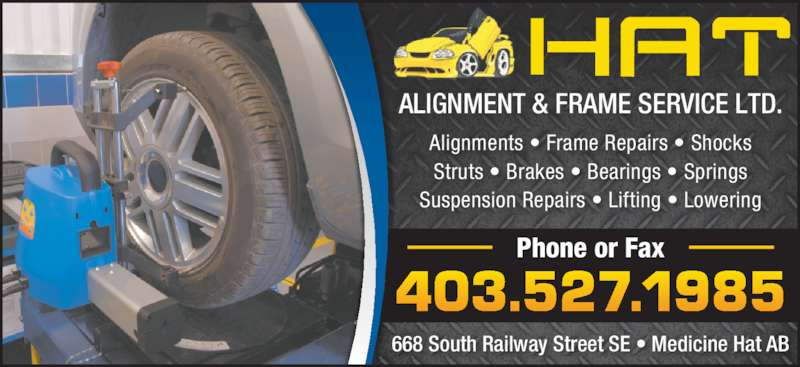 Hat Alignment & Frame Service Ltd (403-527-1985) - Display Ad - 403.527.1985 Phone or Fax 668 South Railway Street SE • Medicine Hat AB Alignments • Frame Repairs • Shocks Struts • Brakes • Bearings • Springs Suspension Repairs • Lifting • Lowering ALIGNMENT & FRAME SERVICE LTD.