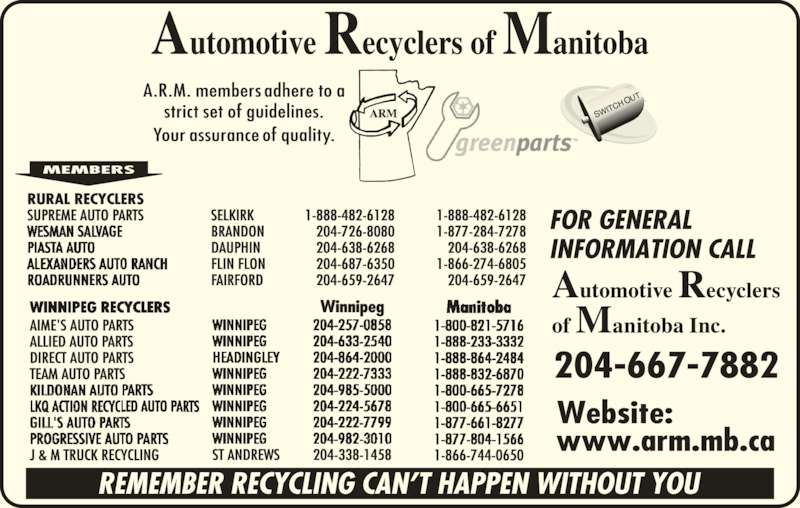 Automotive Recyclers of Manitoba Inc (204-667-7882) - Display Ad - RURAL RECYCLERS SUPREME AUTO PARTS SELKIRK 1-888-482-6128 1-888-482-6128  BRANDON 204-726-8080 1-877-284-7278  DAUPHIN 204-638-6268 204-638-6268  FLIN FLON 204-687-6350 1-866-274-6805  FAIRFORD 204-659-2647 204-659-2647 AIME'S AUTO PARTS ALLIED AUTO PARTS DIRECT AUTO PARTS TEAM AUTO PARTS J & M TRUCK RECYCLING ST ANDREWS Winnipeg 204-338-1458 1-866-744-0650 204-667-7882