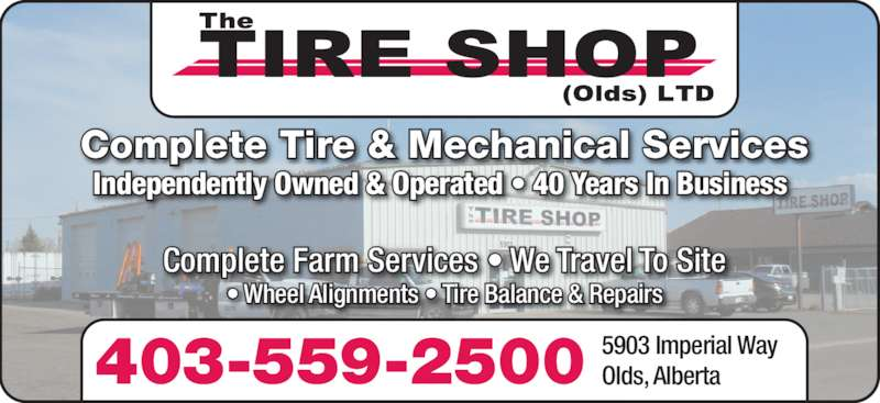 The Tire Shop (Olds) Ltd (403-556-7660) - Display Ad - Complete Tire & Mechanical Services Independently Owned & Operated • 40 Years In Business 403-559-2500 5903 Imperial WayOlds, Alberta Complete Farm Services • We Travel To Site • Wheel Alignments • Tire Balance & Repairs