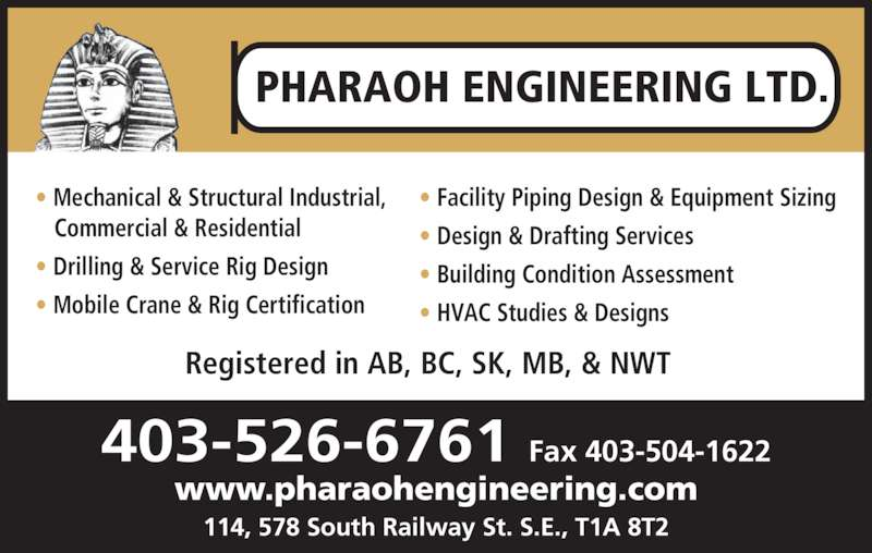 Pharaoh Engineering Ltd (403-526-6761) - Display Ad - Registered in AB, BC, SK, MB, & NWT PHARAOH ENGINEERING LTD. 403-526-6761 Fax 403-504-1622 www.pharaohengineering.com 114, 578 South Railway St. S.E., T1A 8T2 • Mechanical & Structural Industrial, Commercial & Residential • Drilling & Service Rig Design • Mobile Crane & Rig Certification • Facility Piping Design & Equipment Sizing • Design & Drafting Services • Building Condition Assessment • HVAC Studies & Designs