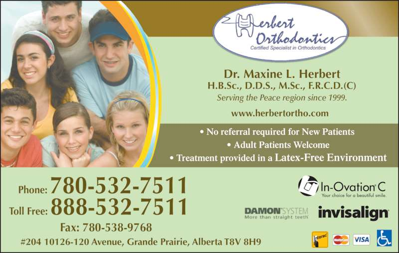 Herbert Orthodontics (780-532-7511) - Display Ad - Dr. Maxine L. Herbert H.B.Sc., D.D.S., M.Sc., F.R.C.D.(C) Serving the Peace region since 1999. • No referral required for New Patients  • Adult Patients Welcome • Treatment provided in a Latex-Free Environment #204 10126-120 Avenue, Grande Prairie, Alberta T8V 8H9 www.herbertortho.com Phone: 780-532-7511  Toll Free: 888-532-7511 Fax: 780-538-9768