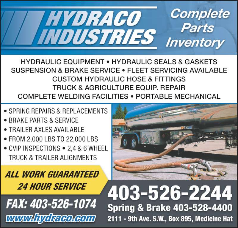Hydraco Industries Ltd (403-526-2244) - Display Ad - Parts Complete Inventory 2111 - 9th Ave. S.W., Box 895, Medicine Hat Spring & Brake 403-528-4400 403-526-2244 www.hydraco.com FAX: 403-526-1074 ALL WORK GUARANTEED 24 HOUR SERVICE • SPRING REPAIRS & REPLACEMENTS  • BRAKE PARTS & SERVICE • TRAILER AXLES AVAILABLE • FROM 2,000 LBS TO 22,000 LBS • CVIP INSPECTIONS • 2,4 & 6 WHEEL TRUCK & TRAILER ALIGNMENTS HYDRAULIC EQUIPMENT • HYDRAULIC SEALS & GASKETS SUSPENSION & BRAKE SERVICE • FLEET SERVICING AVAILABLE CUSTOM HYDRAULIC HOSE & FITTINGS TRUCK & AGRICULTURE EQUIP. REPAIR COMPLETE WELDING FACILITIES • PORTABLE MECHANICAL
