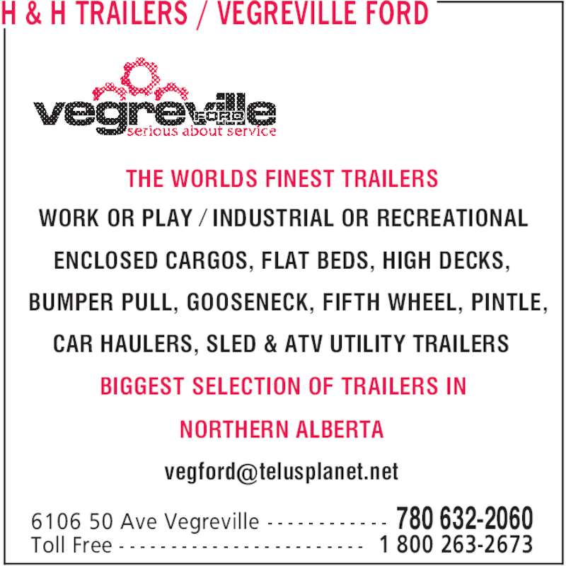 Vegreville Ford Sales & Service Inc (780-632-2060) - Display Ad - H & H TRAILERS / VEGREVILLE FORD 780 632-20606106 50 Ave Vegreville - - - - - - - - - - - - 1 800 263-2673Toll Free - - - - - - - - - - - - - - - - - - - - - - - - WORK OR PLAY ⁄ INDUSTRIAL OR RECREATIONAL ENCLOSED CARGOS, FLAT BEDS, HIGH DECKS, BUMPER PULL, GOOSENECK, FIFTH WHEEL, PINTLE, CAR HAULERS, SLED & ATV UTILITY TRAILERS THE WORLDS FINEST TRAILERS BIGGEST SELECTION OF TRAILERS IN NORTHERN ALBERTA