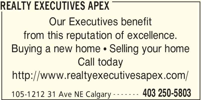 Realty Executives Apex (403-250-5803) - Display Ad - Call today 105-1212 31 Ave NE Calgary 403 250-5803- - - - - - - Our Executives benefit from this reputation of excellence. Buying a new home π Selling your home http://www.realtyexecutivesapex.com/ REALTY EXECUTIVES APEX 105-1212 31 Ave NE Calgary 403 250-5803- - - - - - - Our Executives benefit from this reputation of excellence. Buying a new home π Selling your home Call today http://www.realtyexecutivesapex.com/ REALTY EXECUTIVES APEX