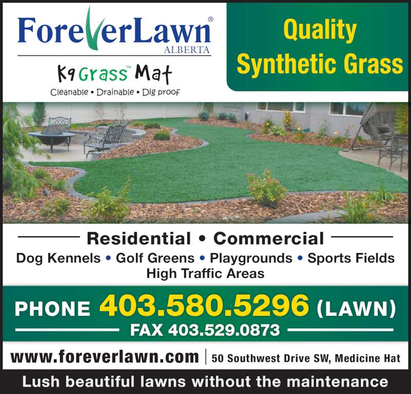 Foreverlawn Alberta (403-580-5296) - Display Ad - ALBERTA Dog Kennels • Golf Greens • Playgrounds • Sports Fields High Traffic Areas Lush beautiful lawns without the maintenance Quality Synthetic Grass 50 Southwest Drive SW, Medicine Hatwww.foreverlawn.com PHONE 403.580.5296 (LAWN) FAX 403.529.0873 Residential • Commercial