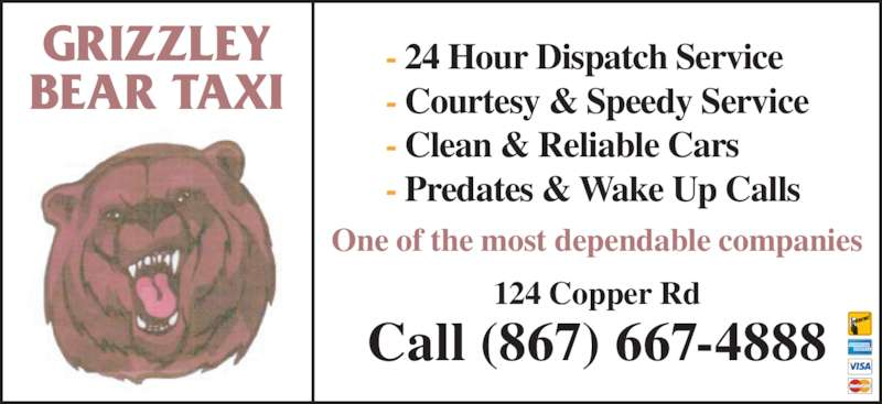 Grizzley Bear Taxi (867-667-4888) - Display Ad - - 24 Hour Dispatch Service - Predates & Wake Up Calls - Clean & Reliable Cars - Courtesy & Speedy Service Call (867) 667-4888 GRIZZLEY One of the most dependable companies 124 Copper Rd BEAR TAXI