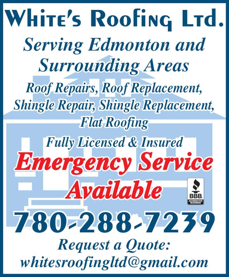 White's Roofing Ltd (780-288-7239) - Display Ad - White's Roofing Ltd. 780-288-7239 Serving Edmonton and Emergency Service Available Request a Quote: Roof Repairs, Roof Replacement, Shingle Repair, Shingle Replacement, Flat Roofing Fully Licensed & Insured Surrounding Areas