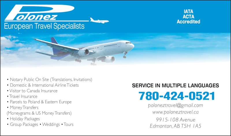 Polonez Travel Agency Ltd (780-424-0521) - Display Ad - www.poloneztravel.ca 9915-108 Avenue Edmonton, AB T5H 1A5 • Parcels to Poland & Eastern Europe • Money Transfers (Moneygrams & US Money Transfers) • Holiday Packages • Group Packages • Weddings • Tours SERVICE IN MULTIPLE LANGUAGES 9915-108 Avenue Edmonton, AB T5H 1A5 780-424-0521 European Travel Specialists IATA ACTA Accredited • Notary Public On Site (Translations, Invitations) • Domestic & International Airline Tickets • Visitor to Canada Insurance • Travel Insurance