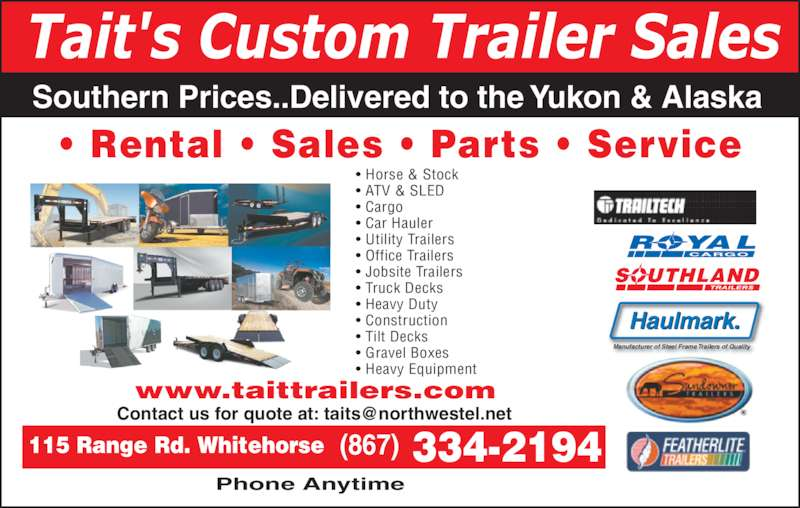Tait's Custom Trailer Sales (867-334-2194) - Display Ad - Tait's Custom Trailer Sales Southern Prices..Delivered to the Yukon & Alaska • Rental • Sales • Parts • Service SOUTHLAND ROYAL CARGO Haulmark. Manufacturer of Steel Frame Trailers of Quality  334-2194 • Horse & Stock • ATV & SLED • Cargo • Car Hauler • Utility Trailers • Office Trailers • Jobsite Trailers • Truck Decks • Heavy Duty • Construction • Tilt Decks • Gravel Boxes • Heavy Equipment  Phone Anytime www.taittrailers.com (867)115 Range Rd. Whitehorse