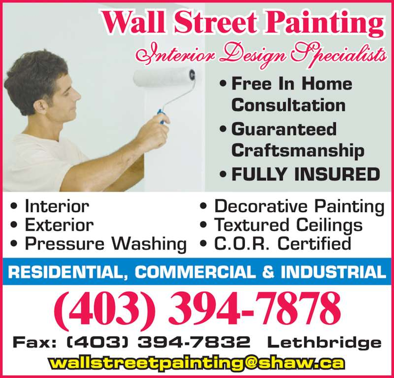 Wallstreet Painting (403-394-7878) - Display Ad - • Guaranteed  Craftsmanship • FULLY INSURED Fax: (403) 394-7832  Lethbridge RESIDENTIAL, COMMERCIAL & INDUSTRIAL Wall Street Painting (403) 394-7878 • Interior • Exterior • Pressure Washing • Decorative Painting • Textured Ceilings • C.O.R. Certified • Free In Home  Consultation