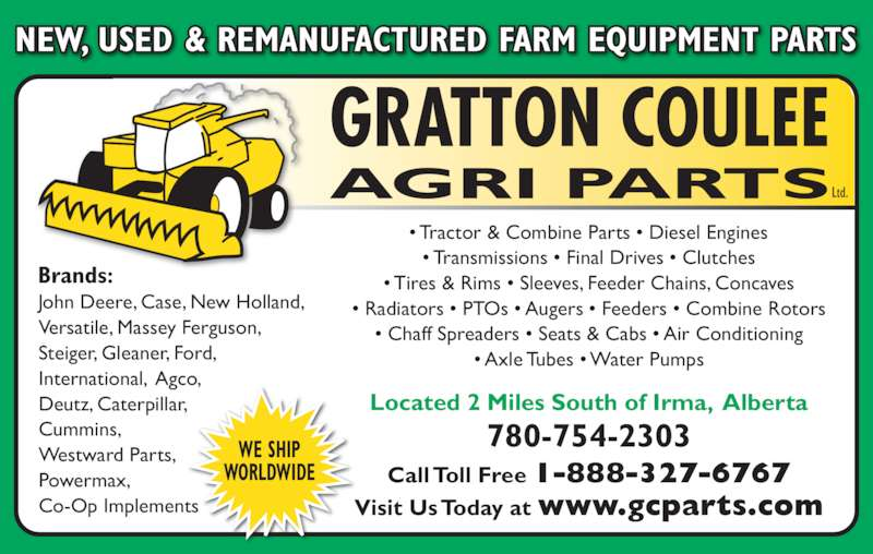 Gratton Coulee Agri Parts Ltd (780-754-2303) - Display Ad - NEW, USED & REMANUFACTURED FARM EQUIPMENT PARTS GRATTON COULEE AGRI PARTS • Tractor & Combine Parts • Diesel Engines • Transmissions • Final Drives • Clutches • Tires & Rims • Sleeves, Feeder Chains, Concaves • Radiators • PTOs • Augers • Feeders • Combine Rotors • Chaff Spreaders • Seats & Cabs • Air Conditioning • Axle Tubes • Water Pumps Brands: John Deere, Case, New Holland, Versatile, Massey Ferguson, Steiger, Gleaner, Ford, International,  Agco, Deutz, Caterpillar, Cummins, Westward Parts, Powermax, Co-Op Implements Located 2 Miles South of Irma,  Alberta Visit Us Today at www.gcparts.com Call Toll Free 1-888-327-6767 780-754-2303WE SHIP WORLDWIDE Ltd.