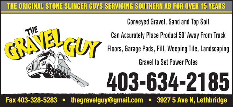 The Gravel Guy (403-634-2185) - Display Ad - Conveyed Gravel, Sand and Top Soil Can Accurately Place Product 50' Away From Truck Floors, Garage Pads, Fill, Weeping Tile, Landscaping Gravel to Set Power Poles THE ORIGINAL STONE SLINGER GUYS SERVICING SOUTHERN AB FOR OVER 15 YEARS 403-634-2185