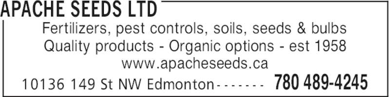 Apache Seeds Ltd (780-489-4245) - Display Ad - APACHE SEEDS LTD 780 489-424510136 149 St NW Edmonton - - - - - - - Fertilizers, pest controls, soils, seeds & bulbs Quality products - Organic options - est 1958 www.apacheseeds.ca