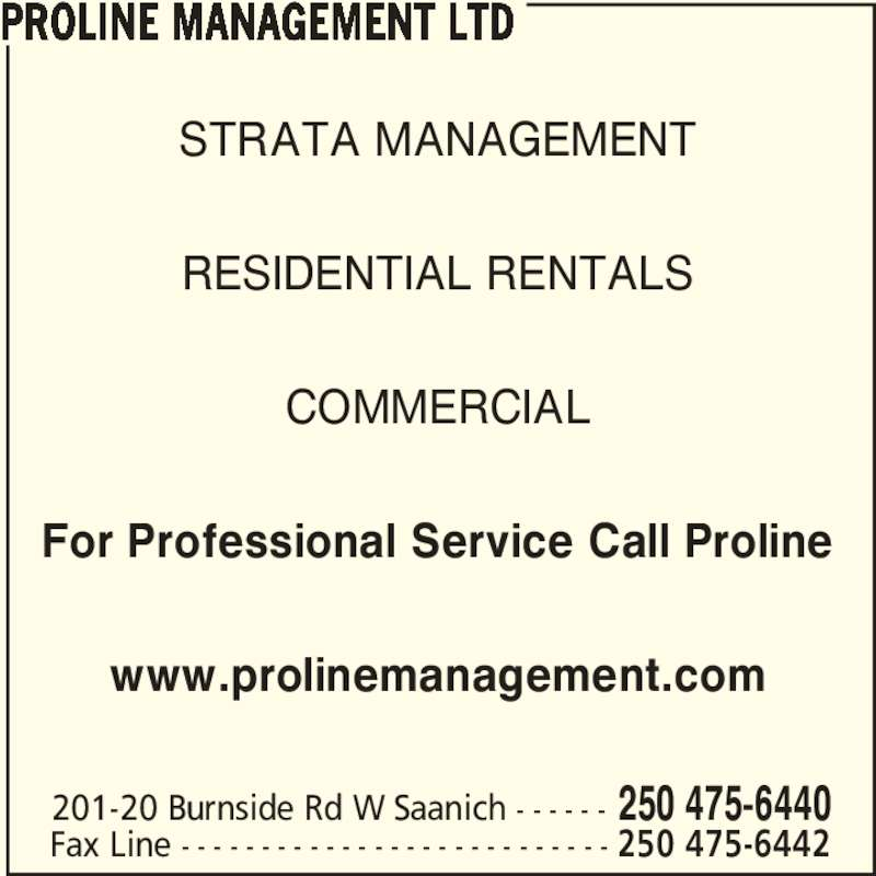 Proline Management Ltd (250-475-6440) - Display Ad - RESIDENTIAL RENTALS COMMERCIAL For Professional Service Call Proline www.prolinemanagement.com PROLINE MANAGEMENT LTD 201-20 Burnside Rd W Saanich - - - - - - 250 475-6440 Fax Line - - - - - - - - - - - - - - - - - - - - - - - - - - - 250 475-6442 STRATA MANAGEMENT