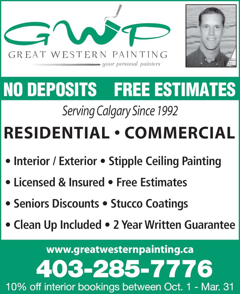 Great Western Painting Inc (403-285-7776) - Display Ad - NO DEPOSITS    FREE ESTIMATES RESIDENTIAL • COMMERCIAL Serving Calgary Since 1992 www.greatwesternpainting.ca 10% off interior bookings between Oct. 1 - Mar. 31 403-285-7776 • Interior / Exterior • Stipple Ceiling Painting • Licensed & Insured • Free Estimates • Seniors Discounts • Stucco Coatings • Clean Up Included • 2 Year Written Guarantee