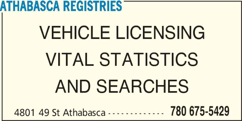 Athabasca Registries (780-675-5429) - Display Ad - 4801 49 St Athabasca - - - - - - - - - - - - - 780 675-5429 ATHABASCA REGISTRIES VEHICLE LICENSING VITAL STATISTICS AND SEARCHES