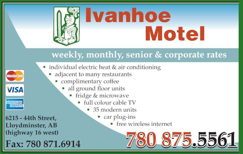 Ivanhoe Motel (780-875-5561) - Display Ad - 780 875.5561Fax: 780 871.6914 weekly, monthly, senior & corporate rates Ivanhoe          Motel 6215 - 44th Street, Lloydminster, AB (highway 16 west) •  individual electric heat & air conditioning •  adjacent to many restaurants •  complimentary coffee •  all ground floor units •  fridge & microwave •  full colour cable TV •  35 modern units •  car plug-ins •  free wireless internet