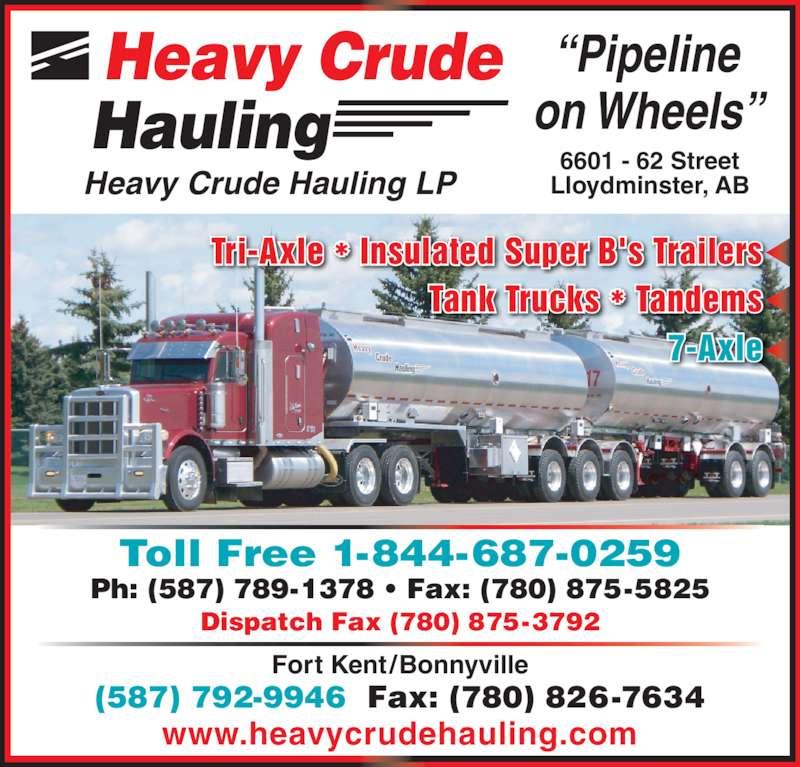 "Heavy Crude Hauling LP (780-875-5358) - Display Ad - Tank Trucks * Tandems 7-Axle Heavy Crude Hauling ""Pipeline on Wheels"" Heavy Crude Hauling LP www.heavycrudehauling.com 6601 - 62 Street Lloydminster, AB Toll Free 1-844-687-0259 Ph: (587) 789-1378 • Fax: (780) 875-5825 Tri-Axle * Insulated Super B's Trailers Dispatch Fax (780) 875-3792 Fort Kent/Bonnyville (587) 792-9946  Fax: (780) 826-7634"
