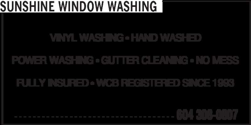 Sunshine Window Washing (604-308-0807) - Display Ad - SUNSHINE WINDOW WASHING VINYL WASHING • HAND WASHED POWER WASHING • GUTTER CLEANING • NO MESS FULLY INSURED • WCB REGISTERED SINCE 1993 - - - - - - - - - - - - - - - - - - - - - - - - - - - - - - - - - - - 604 308-0807