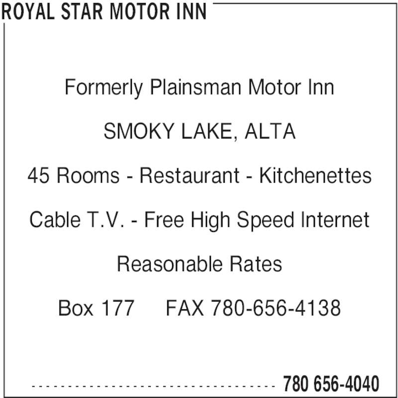 Royal Star Motor Inn (780-656-4040) - Display Ad - ROYAL STAR MOTOR INN 45 Rooms - Restaurant - Kitchenettes Cable T.V. - Free High Speed Internet Reasonable Rates Box 177     FAX 780-656-4138  780 656-4040- - - - - - - - - - - - - - - - - - - - - - - - - - - - - - - - - - Formerly Plainsman Motor Inn SMOKY LAKE, ALTA