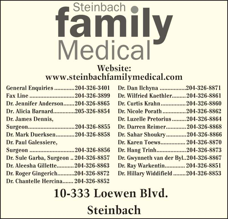 Steinbach Family Medical Centre (204-326-3401) - Display Ad - 10-333 Loewen Blvd.   Steinbach Website: www.steinbachfamilymedical.com General Enquiries .............204-326-3401 Fax Line .............................204-326-3899 Dr. Jennifer Anderson.......204-326-8865 Dr. Alicia Barnard..............205-326-8854 Dr. James Dennis, Surgeon..............................204-326-8855 Dr. Mark Duerksen............204-326-8858 Dr. Paul Galessiere, Surgeon .............................204-326-8856 Dr. Sule Garba, Surgeon .. 204-326-8857 Dr. Aleesha Gillette...........204-326-8863 Dr. Roger Gingerich...........204-326-8872 Dr. Chantelle Hercina....... 204-326-8852 Dr. Dan Ilchyna .................204-326-8871 Dr. Wilfried Kaethler.........204-326-8861 Dr. Curtis Krahn................204-326-8860 Dr. Nicole Porath...............204-326-8862 Dr. Luzelle Pretorius.........204-326-8864 Dr. Darren Reimer.............204-326-8868 Dr. Sahar Shoukry.............204-326-8866 Dr. Karen Toews................ 204-326-8870 Dr. Hang Trinh...................204-326-8873 Dr. Gwynneth van der Byl..204-326-8867 Dr. Ray Warkentin............. 204-326-8851 Dr. Hillary Widdifield ........204-326-8853
