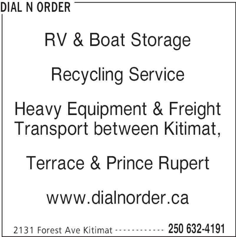 Dial N Order (250-632-4191) - Display Ad - 2131 Forest Ave Kitimat 250 632-4191- - - - - - - - - - - - RV & Boat Storage Recycling Service Heavy Equipment & Freight Transport between Kitimat, Terrace & Prince Rupert www.dialnorder.ca DIAL N ORDER