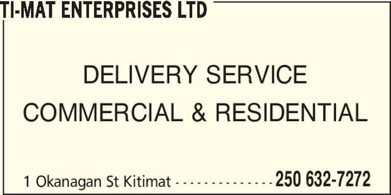 Ti-Mat Enterprises Ltd (250-632-7272) - Display Ad - 250 632-7272 TI-MAT ENTERPRISES LTD DELIVERY SERVICE COMMERCIAL & RESIDENTIAL 1 Okanagan St Kitimat - - - - - - - - - - - - - -