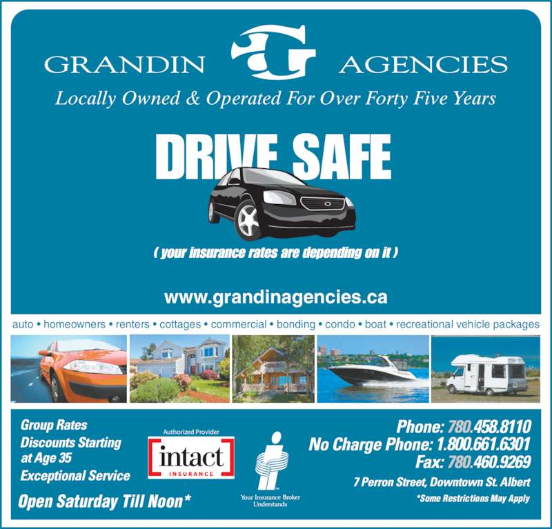Grandin Agencies (780-458-8110) - Display Ad - 458.8110 1.800.661.6301 Open Saturday Till Noon* *Some Restrictions May Apply Authorized Provider auto • homeowners • renters • cottages • commercial • bonding • condo • boat • recreational vehicle packages www.grandinagencies.ca Locally Owned & Operated For Over Forty Five Years