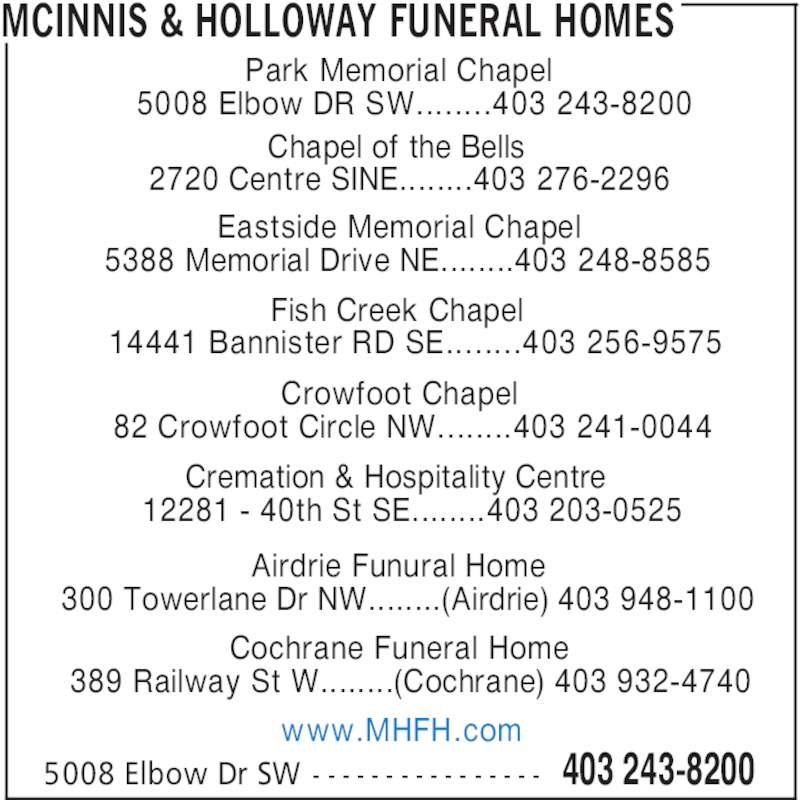 McInnis & Holloway Funeral Homes (403-243-8200) - Display Ad - MCINNIS & HOLLOWAY FUNERAL HOMES Park Memorial Chapel 5008 Elbow DR SW........403 243-8200 Chapel of the Bells 2720 Centre SINE........403 276-2296 Eastside Memorial Chapel 5388 Memorial Drive NE........403 248-8585 Fish Creek Chapel 14441 Bannister RD SE........403 256-9575 Crowfoot Chapel 82 Crowfoot Circle NW........403 241-0044 Cremation & Hospitality Centre 12281 - 40th St SE........403 203-0525 Airdrie Funural Home 300 Towerlane Dr NW........(Airdrie) 403 948-1100 Cochrane Funeral Home 389 Railway St W........(Cochrane) 403 932-4740 www.MHFH.com 403 243-82005008 Elbow Dr SW - - - - - - - - - - - - - - - -