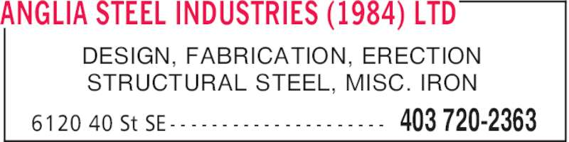 Anglia Steel Industries (1984) Ltd (403-720-2363) - Display Ad - ANGLIA STEEL INDUSTRIES (1984) LTD 403 720-23636120 40 St SE - - - - - - - - - - - - - - - - - - - - - DESIGN, FABRICATION, ERECTION STRUCTURAL STEEL, MISC. IRON