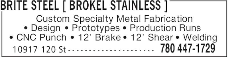 Brokel Stainless (780-447-1729) - Display Ad - BRITE STEEL [ BROKEL STAINLESS ] 780 447-172910917 120 St - - - - - - - - - - - - - - - - - - - - - Custom Specialty Metal Fabrication ' Design ' Prototypes ' Production Runs ' CNC Punch ' 12' Brake ' 12' Shear ' Welding