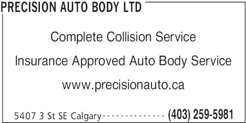 Precision Auto Body Ltd (403-259-5981) - Display Ad - PRECISION AUTO BODY LTD 5407 3 St SE Calgary (403) 259-5981- - - - - - - - - - - - - - Complete Collision Service Insurance Approved Auto Body Service www.precisionauto.ca