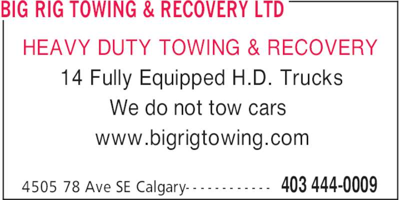 Big Rig Towing & Recovery Ltd (403-444-0009) - Display Ad - BIG RIG TOWING & RECOVERY LTD 403 444-00094505 78 Ave SE Calgary- - - - - - - - - - - - 14 Fully Equipped H.D. Trucks We do not tow cars www.bigrigtowing.com HEAVY DUTY TOWING & RECOVERY