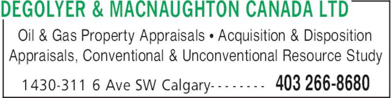 DeGolyer & MacNaughton Canada Limited (403-266-8680) - Display Ad - 403 266-86801430-311 6 Ave SW Calgary- - - - - - - - Oil & Gas Property Appraisals π Acquisition & Disposition Appraisals, Conventional & Unconventional Resource Study DEGOLYER & MACNAUGHTON CANADA LTD