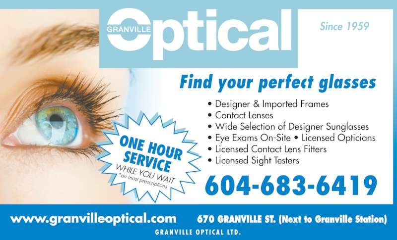 Granville Mall Optical (604-683-6419) - Display Ad - G R A N V I L L E  O P T I C A L  LT D . 670 GRANVILLE ST. (Next to Granville Station)www.granvilleoptical.com Find your perfect glasses • Designer & Imported Frames • Contact Lenses • Wide Selection of Designer Sunglasses • Eye Exams On-Site • Licensed Opticians • Licensed Contact Lens Fitters • Licensed Sight Testers Since 1959 ONE HOURSERVICEWHILE YOU WAIT*on most prescriptions 604-683-6419
