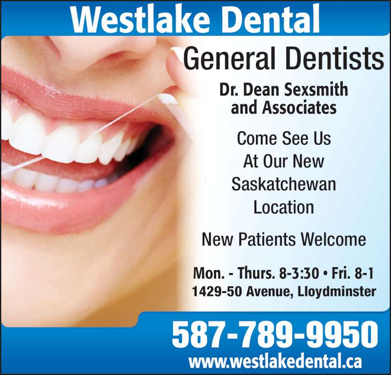 Dr. Dean Sexsmith (306-825-4550) - Display Ad - 587-789-9950 www.westlakedental.ca General Dentists Dr. Dean Sexsmith and Associates Westlake Dental Mon. - Thurs. 8-3:30 • Fri. 8-1 1429-50 Avenue, Lloydminster Come See Us At Our New Saskatchewan Location New Patients Welcome