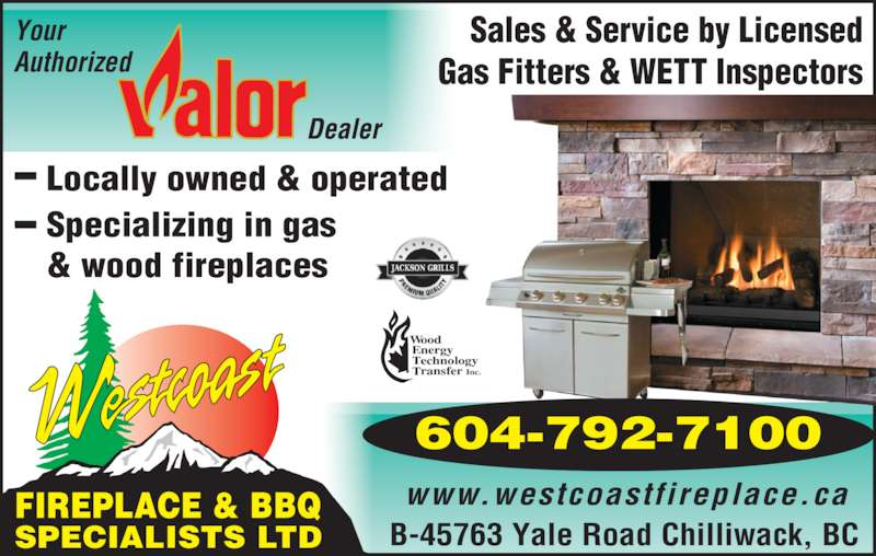 Westcoast Fireplace & BBQ Specialists Ltd (604-792-7100) - Display Ad - Your Authorized ood nergy echnology ransfer Inc. B-45763 Yale Road Chilliwack, BC FIREPLACE & BBQ SPECIALISTS LTD Sales & Service by Licensed Gas Fitters & WETT Inspectors www.westcoastfireplace.ca Locally owned & operated Specializing in gas & wood fireplaces 604-792-7100