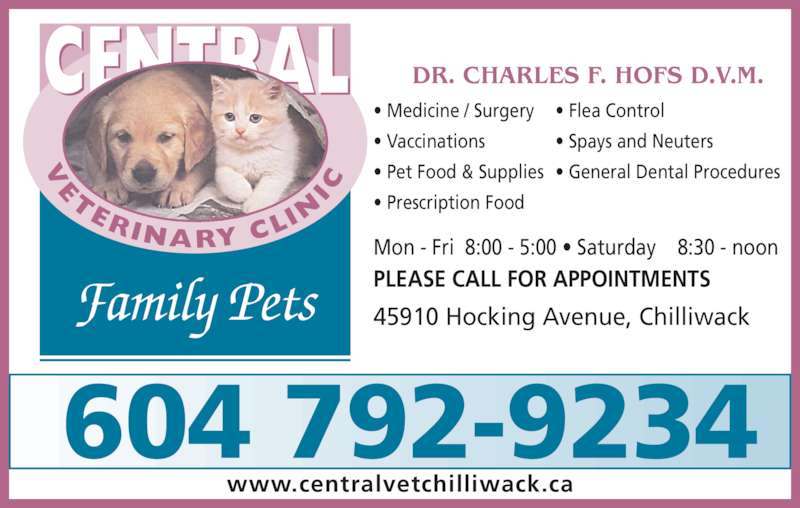 Central Veterinary Clinic (604-792-9234) - Display Ad - DR. CHARLES F. HOFS D.V.M. Family Pets TERINARY CL IN IC CENTRAL 45910 Hocking Avenue, Chilliwack Mon - Fri  8:00 - 5:00 • Saturday    8:30 - noon PLEASE CALL FOR APPOINTMENTS www.centralvetchilliwack.ca • Medicine / Surgery • Vaccinations • Pet Food & Supplies • Prescription Food • Flea Control • Spays and Neuters • General Dental Procedures 604 792-9234