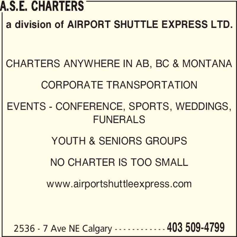 ASE Charters (403-509-4799) - Display Ad - CHARTERS ANYWHERE IN AB, BC & MONTANA CORPORATE TRANSPORTATION EVENTS - CONFERENCE, SPORTS, WEDDINGS, FUNERALS YOUTH & SENIORS GROUPS NO CHARTER IS TOO SMALL www.airportshuttleexpress.com A.S.E. CHARTERS 2536 - 7 Ave NE Calgary - - - - - - - - - - - - 403 509-4799 a division of AIRPORT SHUTTLE EXPRESS LTD.