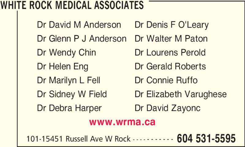 White Rock Medical Associates (604-531-5595) - Display Ad - www.wrma.ca Dr David M Anderson Dr Denis F O'Leary Dr Glenn P J Anderson Dr Walter M Paton Dr Wendy Chin Dr Lourens Perold Dr Helen Eng Dr Gerald Roberts Dr Marilyn L Fell Dr Connie Ruffo Dr Sidney W Field Dr Elizabeth Varughese Dr Debra Harper Dr David Zayonc WHITE ROCK MEDICAL ASSOCIATES 101-15451 Russell Ave W Rock - - - - - - - - - - - 604 531-5595