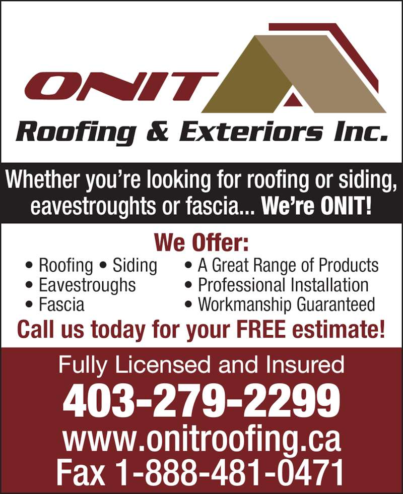 Onit Roofing & Exteriors Inc (403-279-2299) - Display Ad - Whether you're looking for roofing or siding, eavestroughts or fascia... We're ONIT! Fully Licensed and Insured 403-279-2299 www.onitroofing.ca Fax 1-888-481-0471 • Roofing • Siding • Eavestroughs • Fascia We Offer: • A Great Range of Products • Professional Installation • Workmanship Guaranteed Call us today for your FREE estimate!