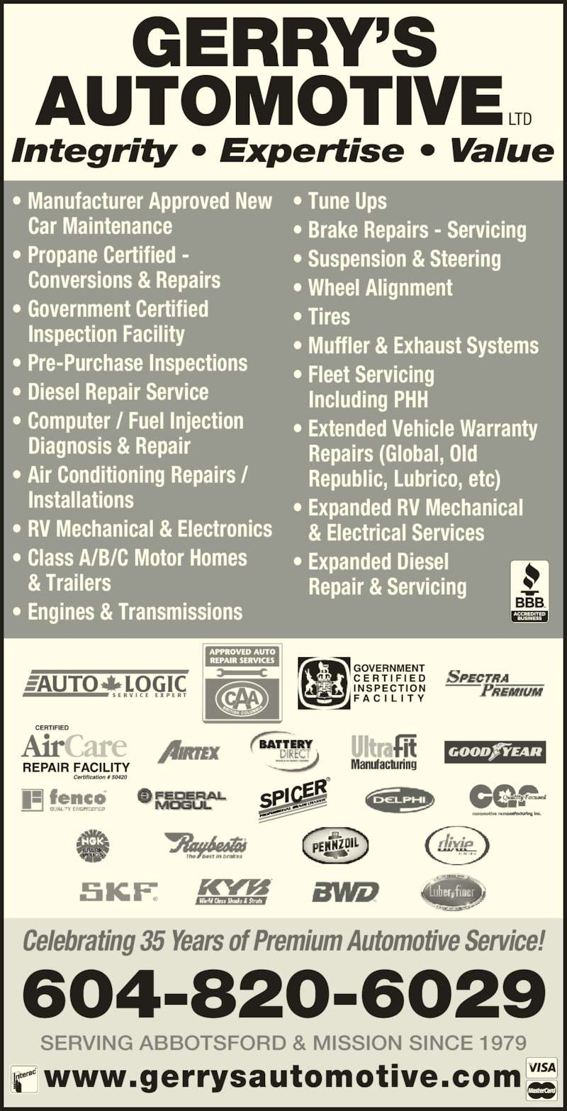 Gerry's Automotive Ltd (604-826-0519) - Display Ad - • Wheel Alignment • Tires • Muffler & Exhaust Systems • Fleet Servicing  Including PHH • Extended Vehicle Warranty  Repairs (Global, Old  Republic, Lubrico, etc) • Expanded RV Mechanical  & Electrical Services • Expanded Diesel Repair & Servicing GERRY'S AUTOMOTIVE LTD www.gerrysautomotive.com Celebrating 35 Years of Premium Automotive Service! SERVING ABBOTSFORD & MISSION SINCE 1979 604-820-6029 Integrity • Expertise • Value • Manufacturer Approved New  Car Maintenance • Propane Certified -  Conversions & Repairs • Government Certified  Inspection Facility • Pre-Purchase Inspections • Diesel Repair Service • Computer / Fuel Injection  Diagnosis & Repair • Air Conditioning Repairs /  Installations • RV Mechanical & Electronics • Class A/B/C Motor Homes  & Trailers • Engines & Transmissions • Tune Ups • Brake Repairs - Servicing • Suspension & Steering