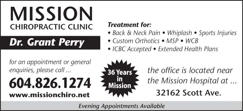 Mission Chiropractic Clinic (604-826-1274) - Display Ad - MISSION CHIROPRACTIC CLINIC Dr. Grant Perry  Treatment for: • Back & Neck Pain • Whiplash • Sports Injuries • Custom Orthotics • MSP • WCB • ICBC Accepted • Extended Health Plans 604.826.1274 for an appointment or general enquiries, please call ... www.missionchiro.net 32162 Scott Ave. the office is located near the Mission Hospital at ... Evening Appointments Available 36 Years in Mission